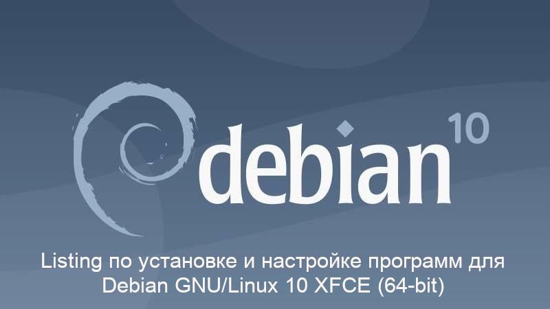 Listing по установке и настройке программ для Debian GNU/Linux 10 XFCE (64-bit)