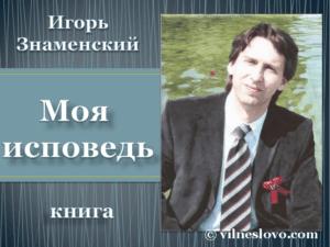 """Игорь Знаменский, """"Моя исповедь"""""""